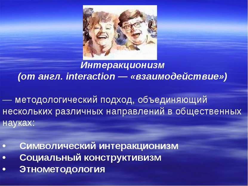 Интеракционизм (от англ. interaction — «взаимодействие») — методологический п...