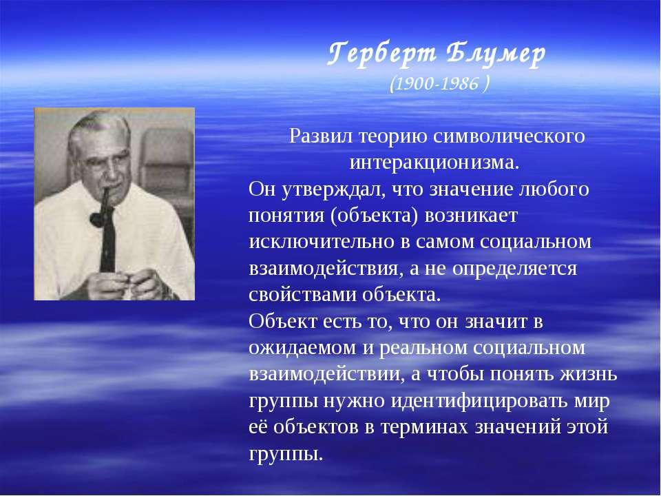 Герберт Блумер (1900-1986 ) Развил теорию символического интеракционизма. Он ...