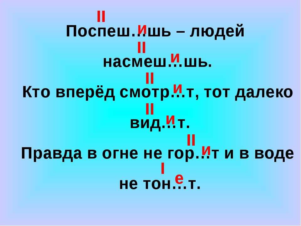 Поспеш…шь – людей насмеш…шь. Кто вперёд смотр…т, тот далеко вид…т. Правда в о...