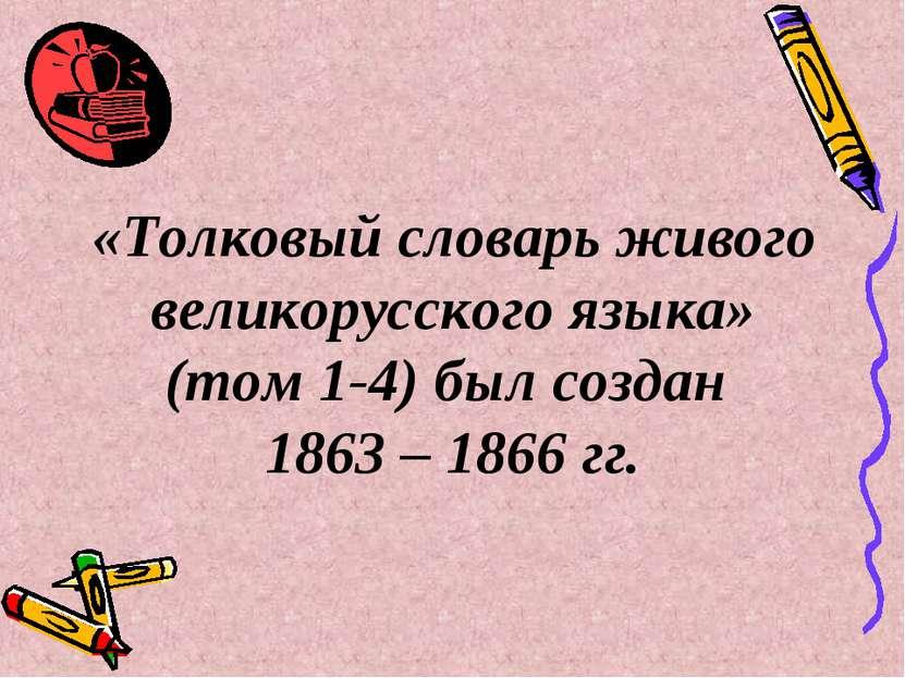 «Толковый словарь живого великорусского языка» (том 1-4) был создан 1863 – 18...