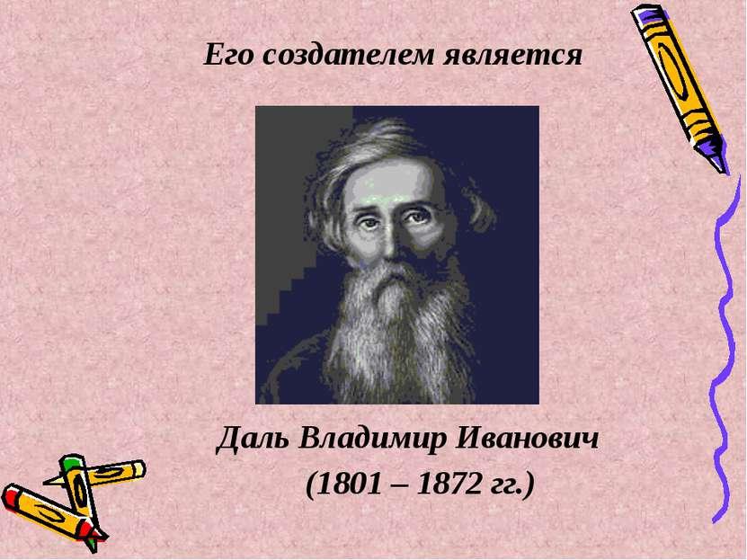 Его создателем является Даль Владимир Иванович (1801 – 1872 гг.)
