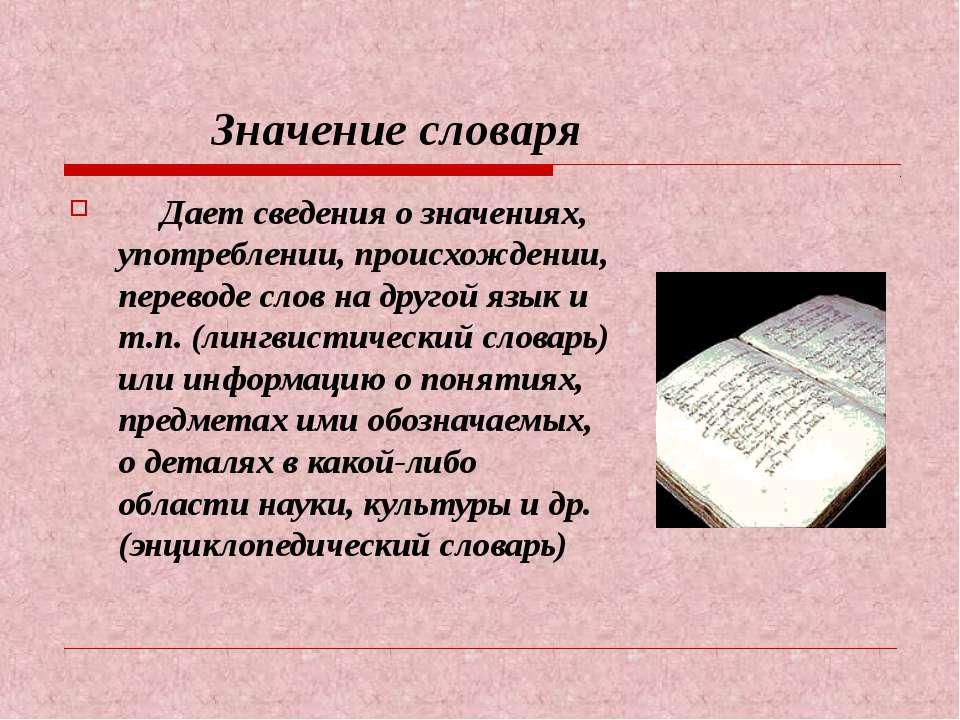 Значение словаря Дает сведения о значениях, употреблении, происхождении, пере...