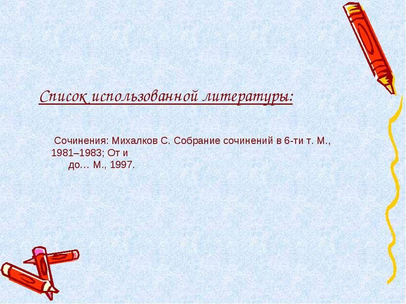 Список использованной литературы: Сочинения: Михалков С. Собрание сочинений в...