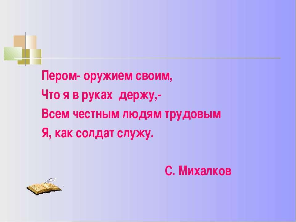 Пером- оружием своим, Что я в руках держу,- Всем честным людям трудовым Я, ка...