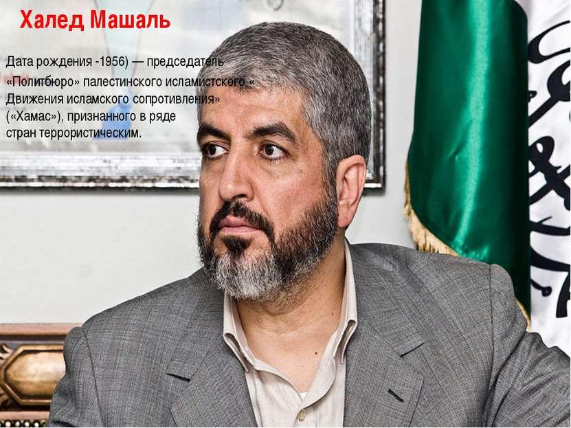 Халед Машаль Дата рождения -1956)— председатель «Политбюро»палестинскогоис...