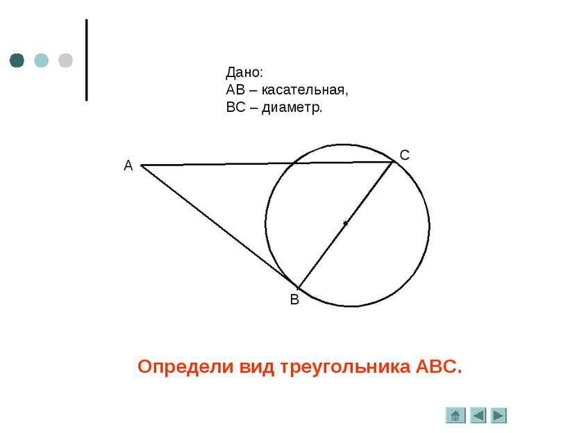 Определи вид треугольника АВС. Дано: АВ – касательная, ВС – диаметр.