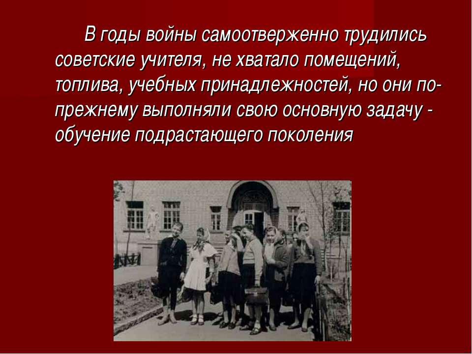 В годы войны самоотверженно трудились советские учителя, не хватало помещений...