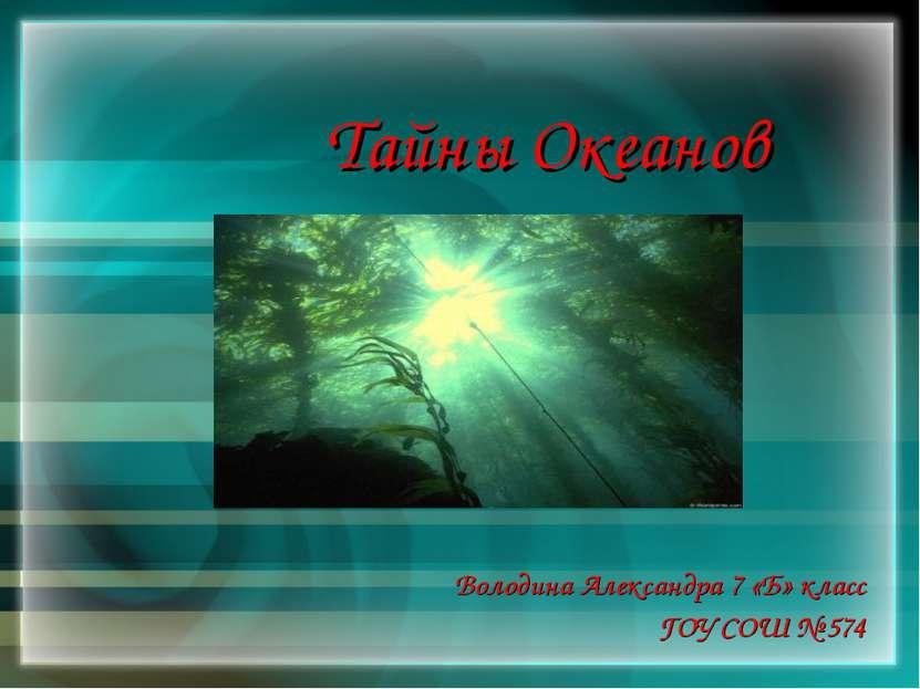 Тайны Океанов Володина Александра 7 «Б» класс ГОУ СОШ № 574