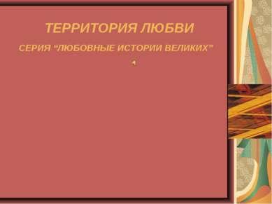 """СЕРИЯ """"ЛЮБОВНЫЕ ИСТОРИИ ВЕЛИКИХ"""" ТЕРРИТОРИЯ ЛЮБВИ"""