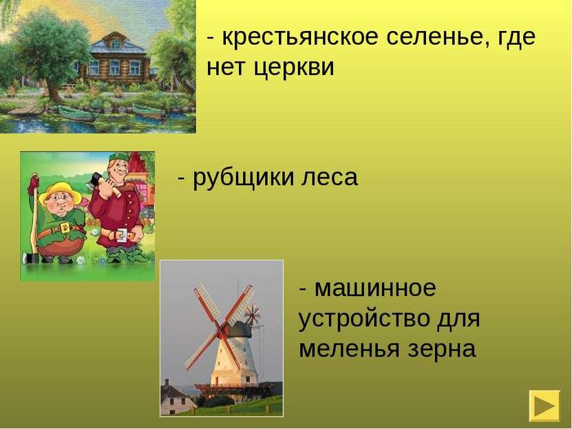 - крестьянское селенье, где нет церкви - рубщики леса - машинное устройство д...