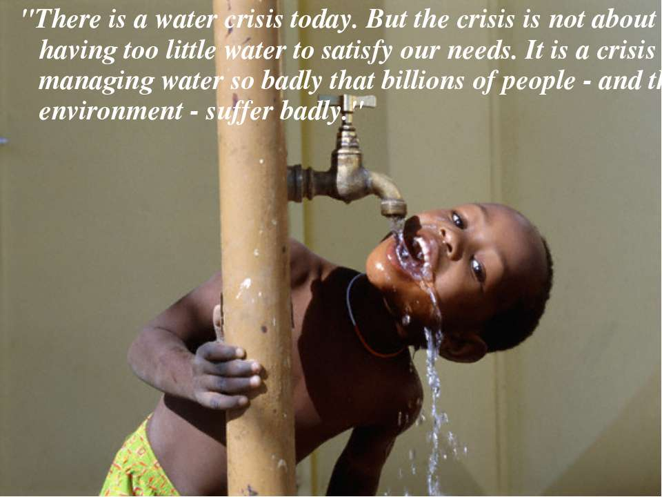 """There is a water crisis today. But the crisis is not about having too little..."