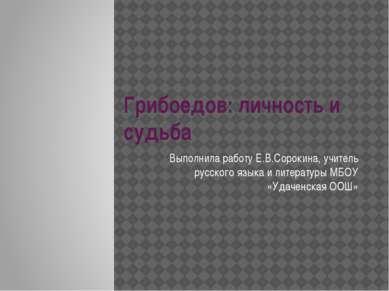Грибоедов: личность и судьба Выполнила работу Е.В.Сорокина, учитель русского ...
