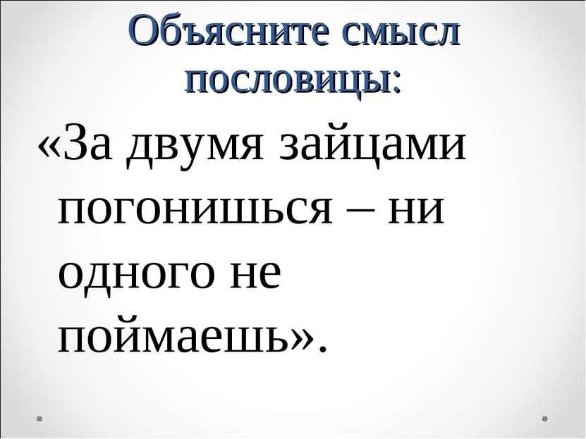 Объясните смысл пословицы: «За двумя зайцами погонишься – ни одного не поймае...