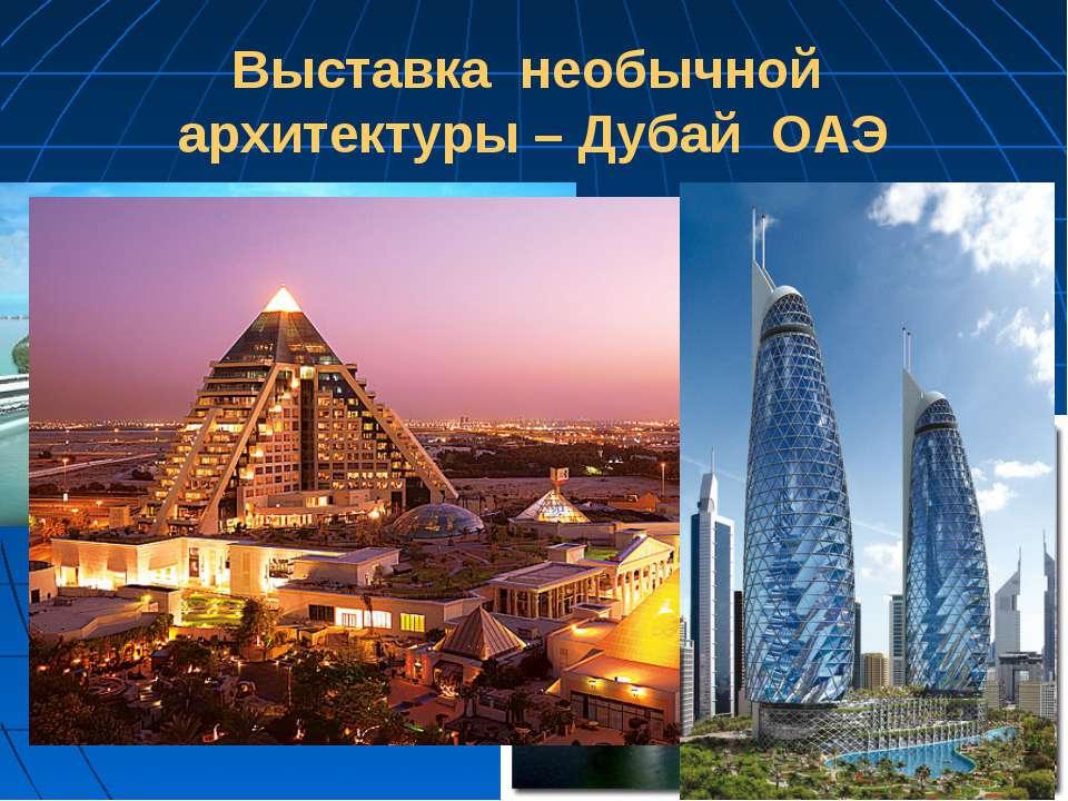 Выставка необычной архитектуры – Дубай ОАЭ