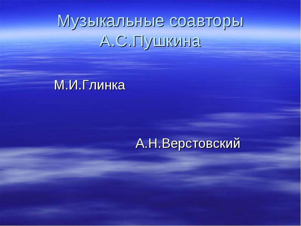 Музыкальные соавторы А.С.Пушкина М.И.Глинка А.Н.Верстовский