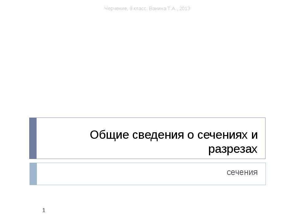 Общие сведения о сечениях и разрезах сечения * Черчение, 9 класс. Ванина Т.А....