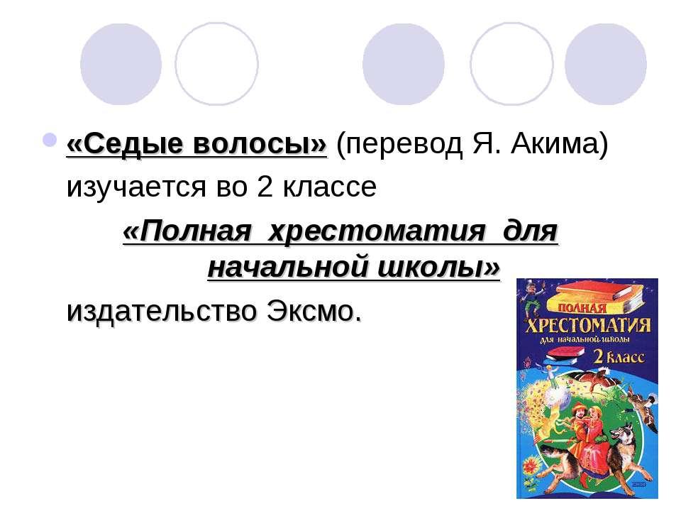 «Седые волосы» (перевод Я. Акима) изучается во 2 классе «Полная хрестоматия д...