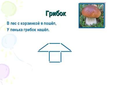 Грибок В лес с корзинкой я пошёл, У пенька грибок нашёл.