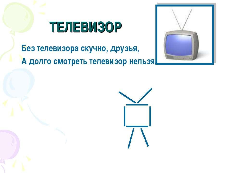 ТЕЛЕВИЗОР Без телевизора скучно, друзья, А долго смотреть телевизор нельзя.