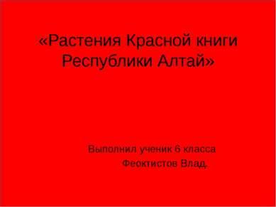 «Растения Красной книги Республики Алтай» Выполнил ученик 6 класса Феоктистов...