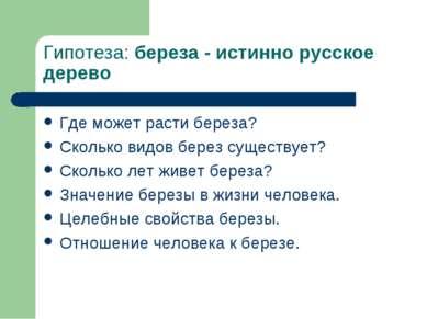Гипотеза: береза - истинно русское дерево Где может расти береза? Сколько вид...
