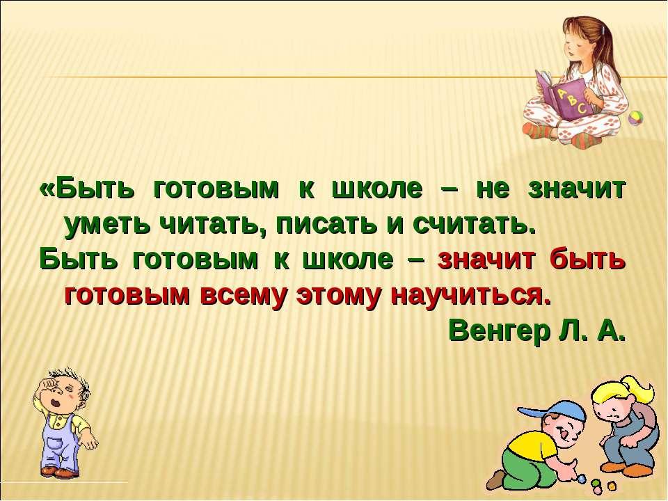 «Быть готовым к школе – не значит уметь читать, писать и считать. Быть готовы...