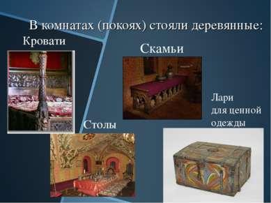 В комнатах (покоях) стояли деревянные: Кровати Скамьи Столы Лари для ценной о...