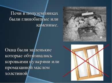 Печи в полуземлянках были глинобитные или каменные. Окна были маленькие котор...