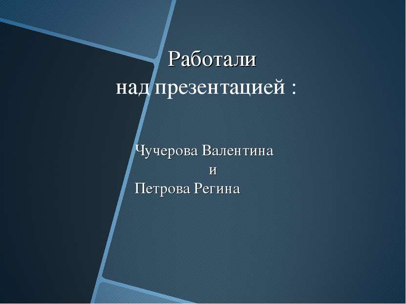 Работали Чучерова Валентина и Петрова Регина над презентацией :
