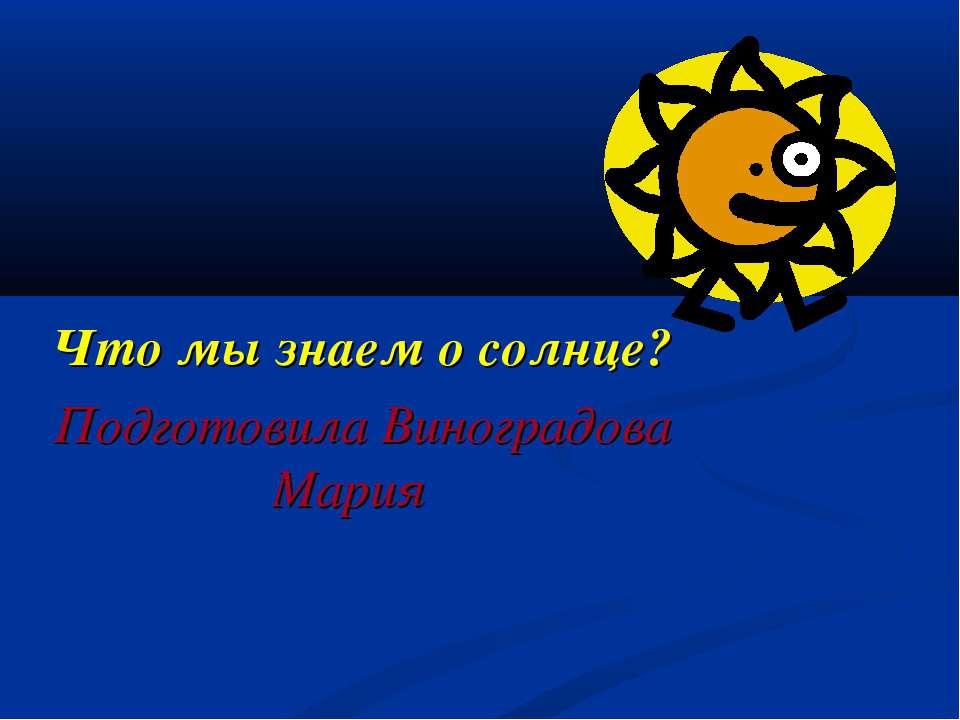 Что мы знаем о солнце? Подготовила Виноградова Мария