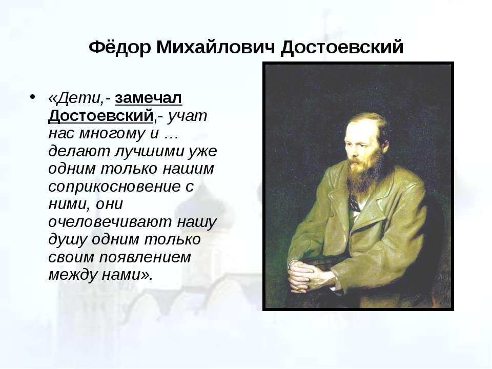 Фёдор Михайлович Достоевский «Дети,- замечал Достоевский,- учат нас многому и...