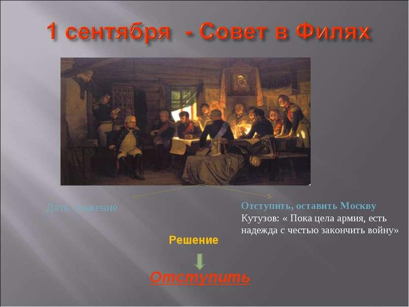 Дать сражение Отступить, оставить Москву Кутузов: « Пока цела армия, есть над...