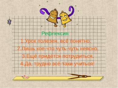 Рефлексия 1.Урок полезен, всё понятно. 2.Лишь кое-что чуть-чуть неясно. 3.Ещё...