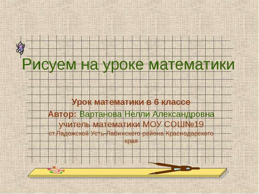 Рисуем на уроке математики Урок математики в 6 классе Автор: Вартанова Нелли ...