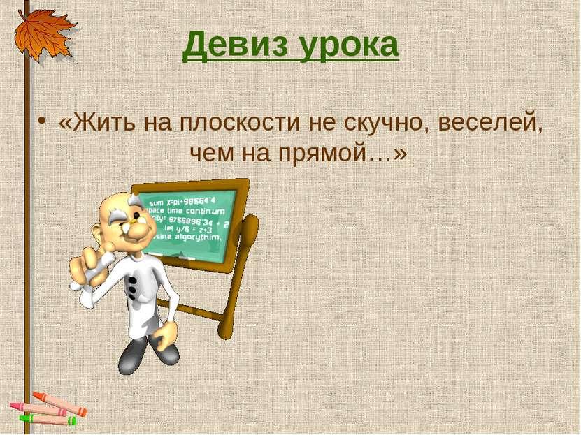 Девиз урока «Жить на плоскости не скучно, веселей, чем на прямой…»