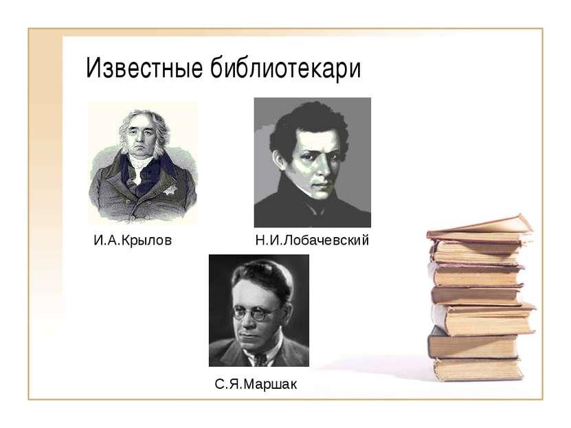 Известные библиотекари И.А.Крылов С.Я.Маршак Н.И.Лобачевский