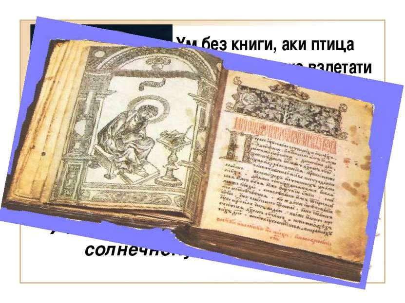 Учение книжное подобно солнечному свету Ум без книги, аки птица спешена. Яко ...