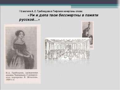 На могиле А..С. Грибоедова в Тифлисе начертаны слова: «Ум и дела твои бессмер...