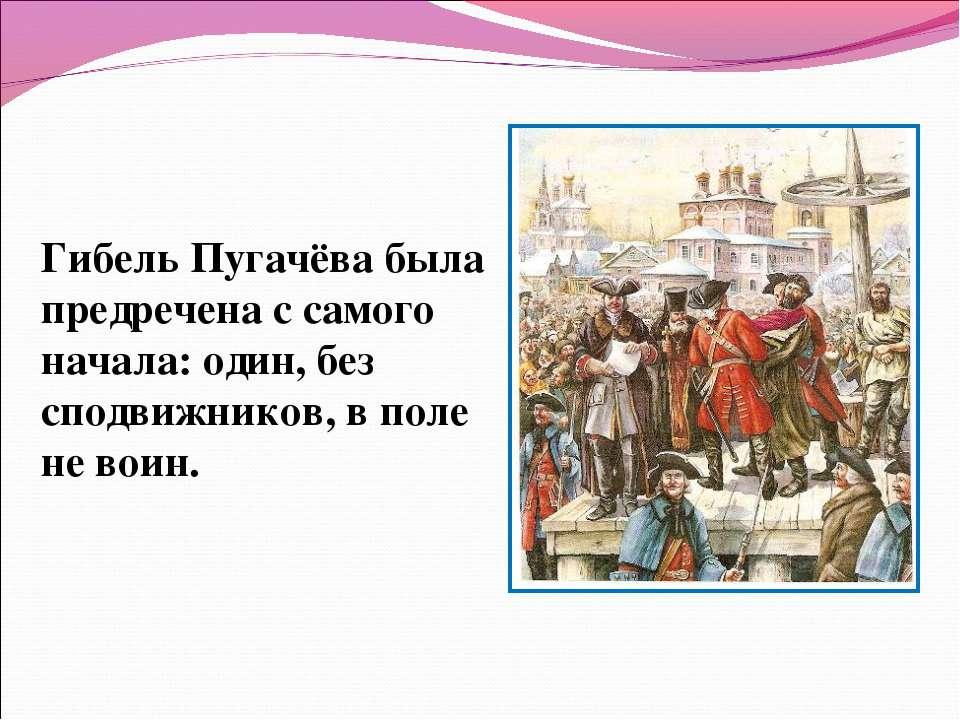 Гибель Пугачёва была предречена с самого начала: один, без сподвижников, в по...