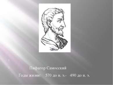 Пифагор Самосский Годы жизни: 570 до н. э.- 490 до н. э.