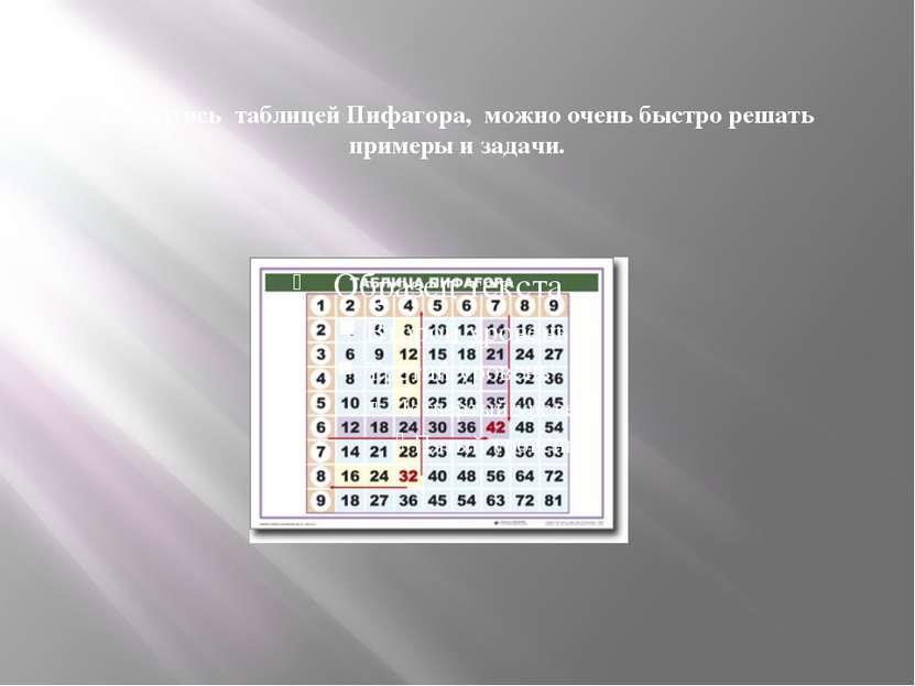 Пользуясь таблицей Пифагора, можно очень быстро решать примеры и задачи.
