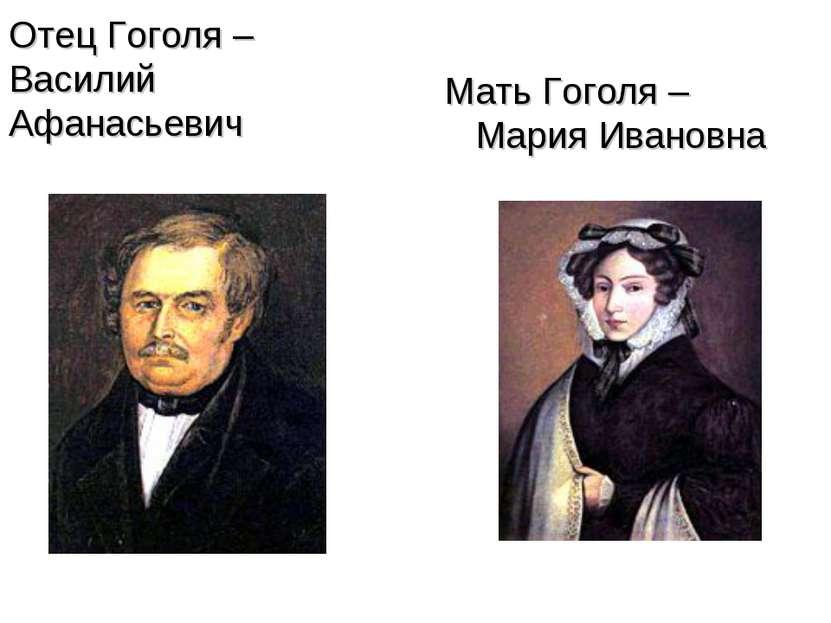 Отец Гоголя – Василий Афанасьевич Мать Гоголя – Мария Ивановна