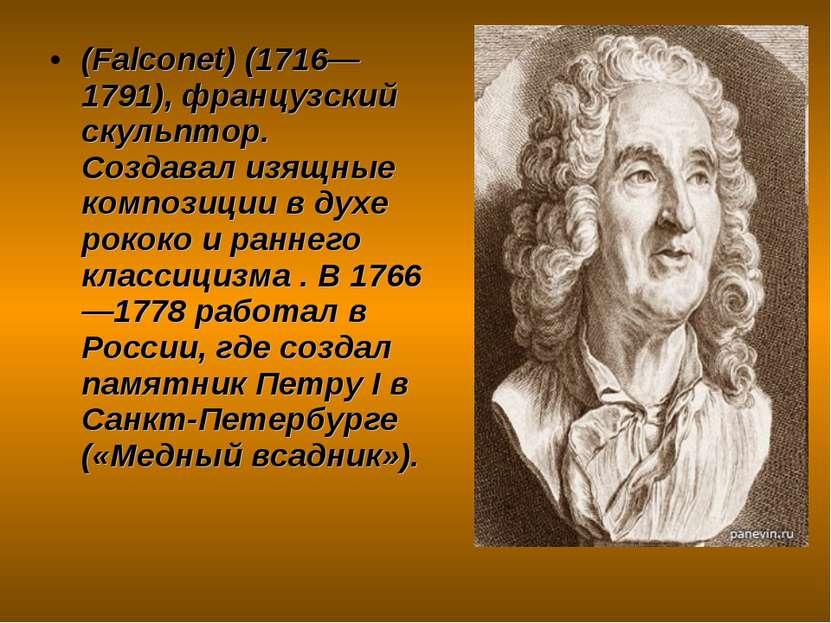 (Falconet) (1716—1791), французский скульптор. Создавал изящные композиции в ...