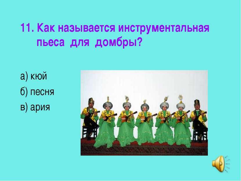 11. Как называется инструментальная пьеса для домбры? а) кюй б) песня в) ария