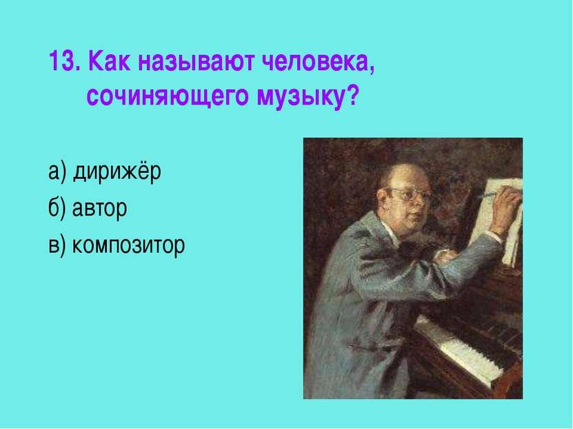 13. Как называют человека, сочиняющего музыку? а) дирижёр б) автор в) композитор