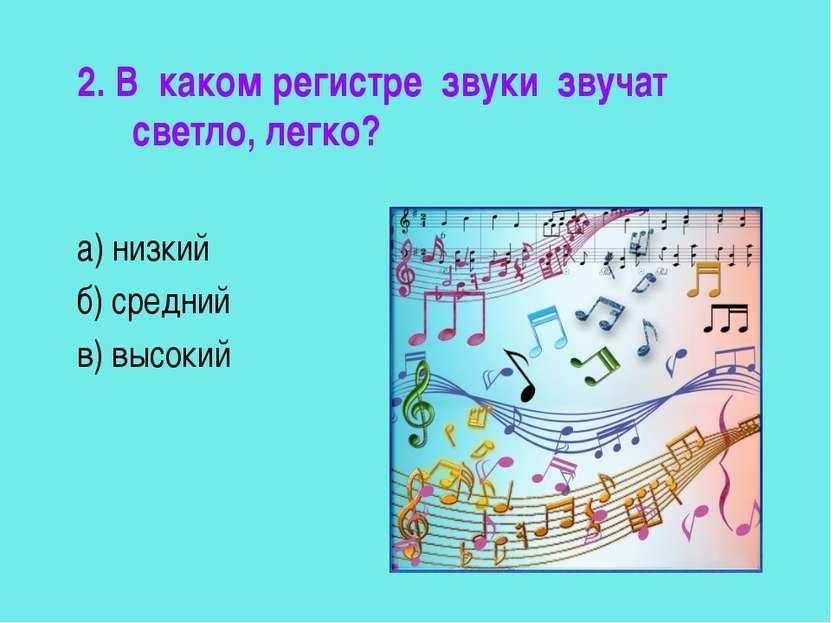2. В каком регистре звуки звучат светло, легко? а) низкий б) средний в) высокий