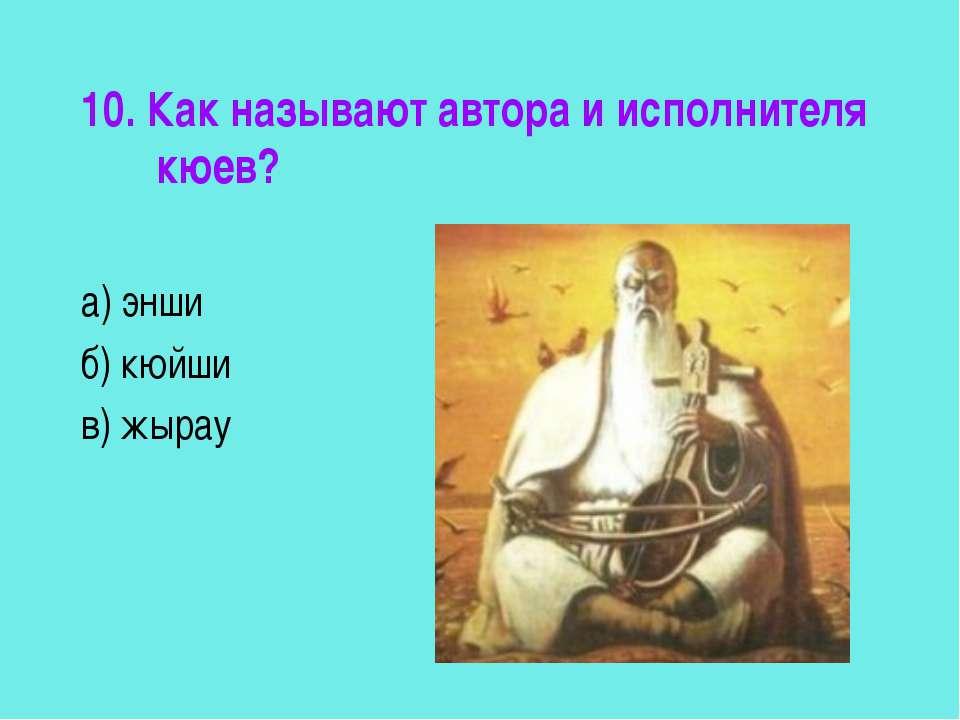 10. Как называют автора и исполнителя кюев? а) энши б) кюйши в) жырау