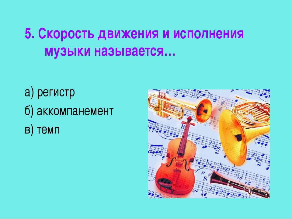5. Скорость движения и исполнения музыки называется… а) регистр б) аккомпанем...