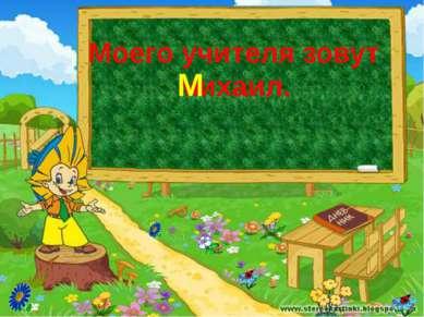 Моего учителя зовут михаил. М