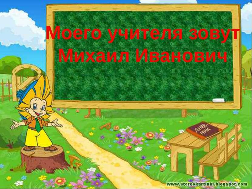 Моего учителя зовут Михаил Иванович